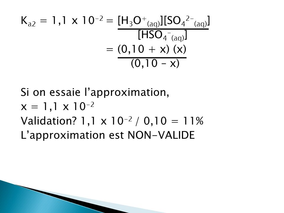 Ka2 = 1,1 x 10-2 = [H3O+(aq)][SO42-(aq)] [HSO4-(aq)] = (0,10 + x) (x) (0,10 – x) Si on essaie l'approximation, x = 1,1 x 10-2 Validation.